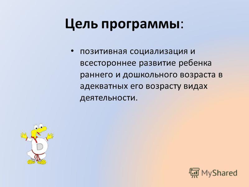 Цель программы: позитивная социализация и всестороннее развитие ребенка раннего и дошкольного возраста в адекватных его возрасту видах деятельности.