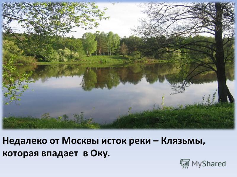 Недалеко от Москвы исток реки – Клязьмы, которая впадает в Оку.