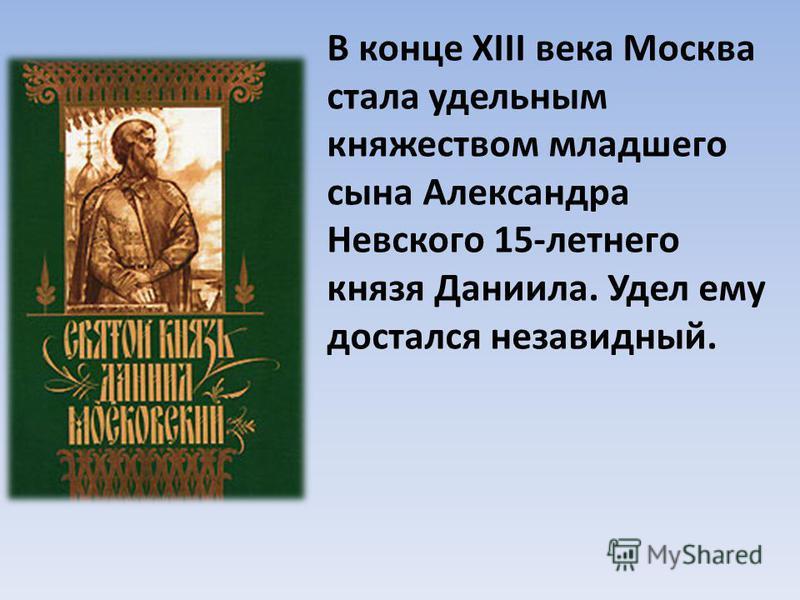 В конце XIII века Москва стала удельным княжеством младшего сына Александра Невского 15-летнего князя Даниила. Удел ему достался незавидный.