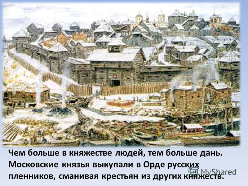Чем больше в княжестве людей, тем больше дань. Московские князья выкупали в Орде русских пленников, сманивая крестьян из других княжеств.