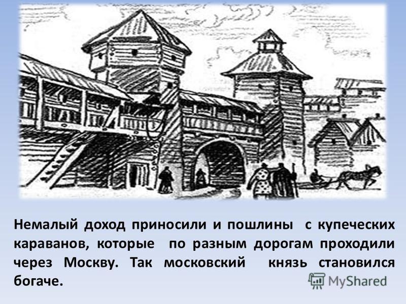 Немалый доход приносили и пошлины с купеческих караванов, которые по разным дорогам проходили через Москву. Так московский князь становился богаче.