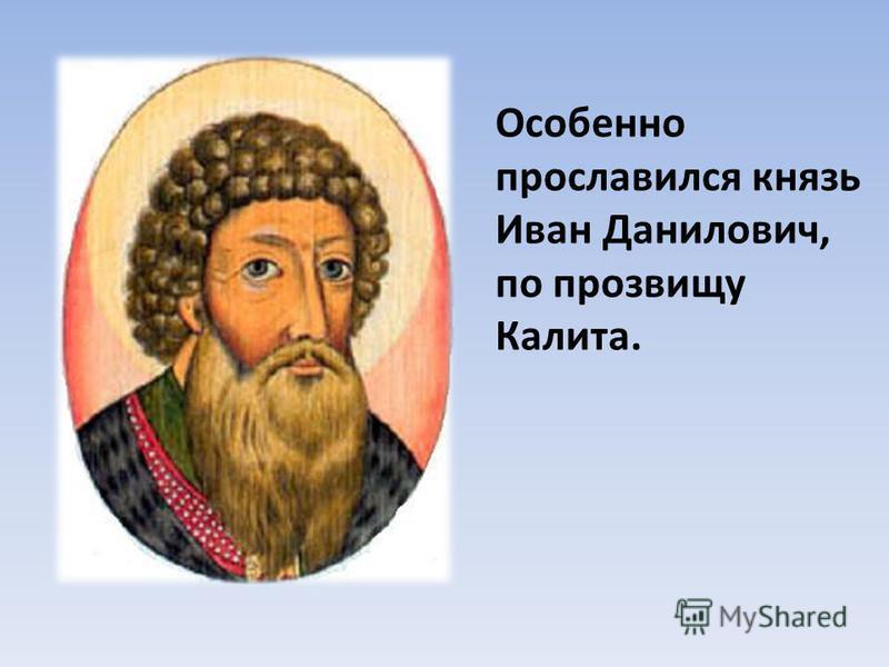 Особенно прославился князь Иван Данилович, по прозвищу Калита.