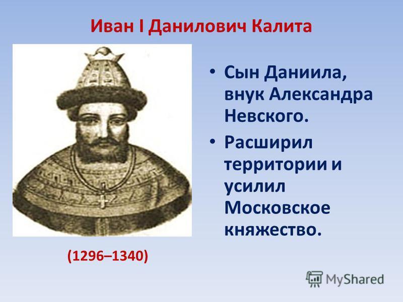 Иван I Данилович Калита Сын Даниила, внук Александра Невского. Расширил территории и усилил Московское княжество. (1296–1340)