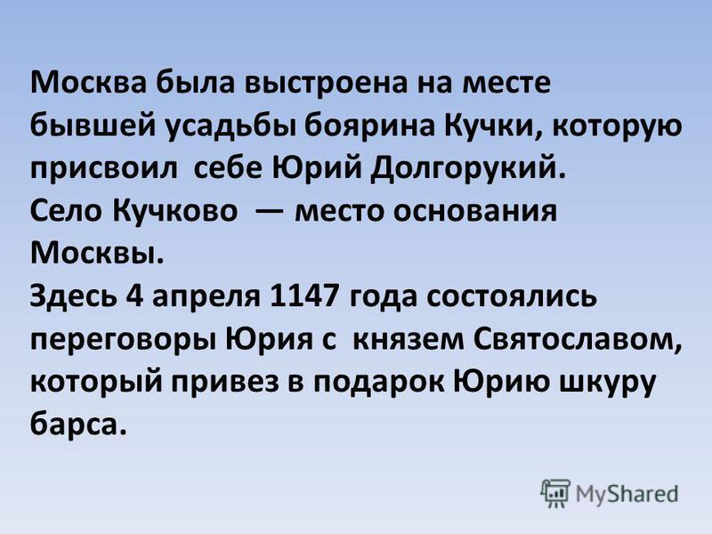 Москва была выстроена на месте бывшей усадьбы боярина Кучки, которую присвоил себе Юрий Долгорукий. Село Кучково место основания Москвы. Здесь 4 апреля 1147 года состоялись переговоры Юрия с князем Святославом, который привез в подарок Юрию шкуру бар