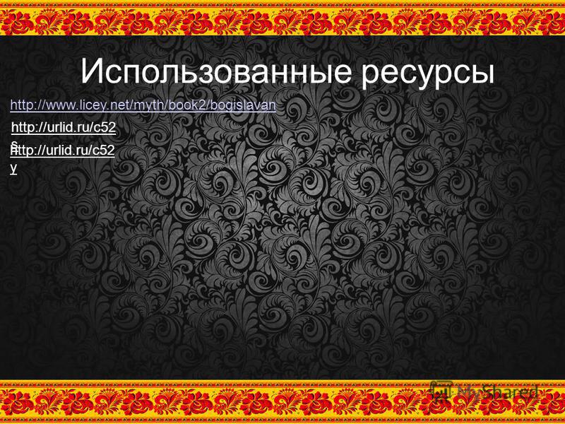 Использованные ресурсы http://www.licey.net/myth/book2/bogislavan http://urlid.ru/c52 s http://urlid.ru/c52 y