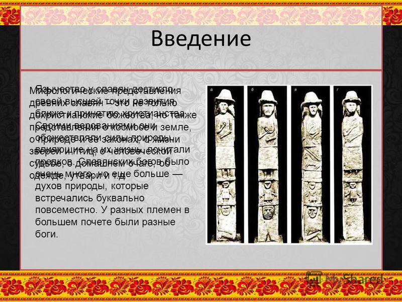 Введение Язычество у славян достигло своей высшей точки развития ближе к принятию христианства. Своими верованиями они обожествляли силы природы, влияющие на их жизнь, почитали предков. Славянских богов было очень много, но еще больше духов природы,