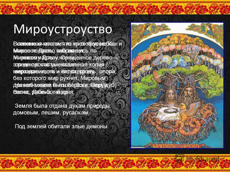 Мироустроуство Вселенная состоит из трех ярусов. Как и Мировое Древо оно имеет: нижнюю часть – корни среднюю часть – ствол верхнюю часть – ветви, крону. На небе жили высшие боги: Перун, Велес, Дажьбог и др. Земля была отдана духам природы: домовым, л