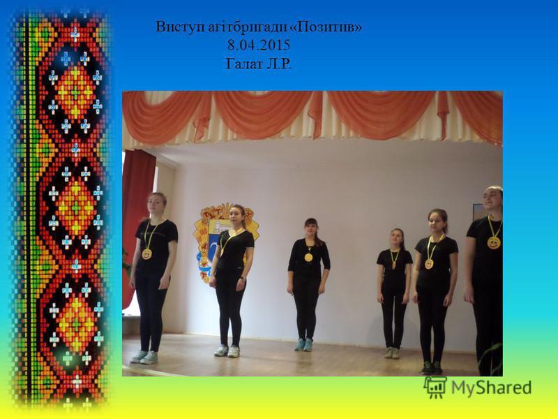 Виступ агітбригади «Позитив» 8.04.2015 Галат Л.Р.