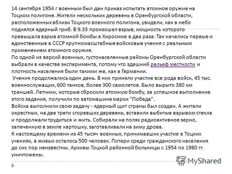 14 сентября 1954 г военным был дан приказ испытать атомное оружие на Тоцком полигоне. Жители нескольких деревень в Оренбургской области, расположенных вблизи Тоцкого военного полигона, увидели, как в небо поднялся ядерный гриб. В 9.33 произошел взрыв