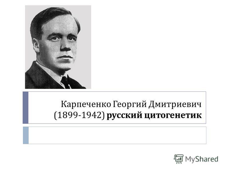 Карпеченко Георгий Дмитриевич (1899-1942) русский цитогенетик