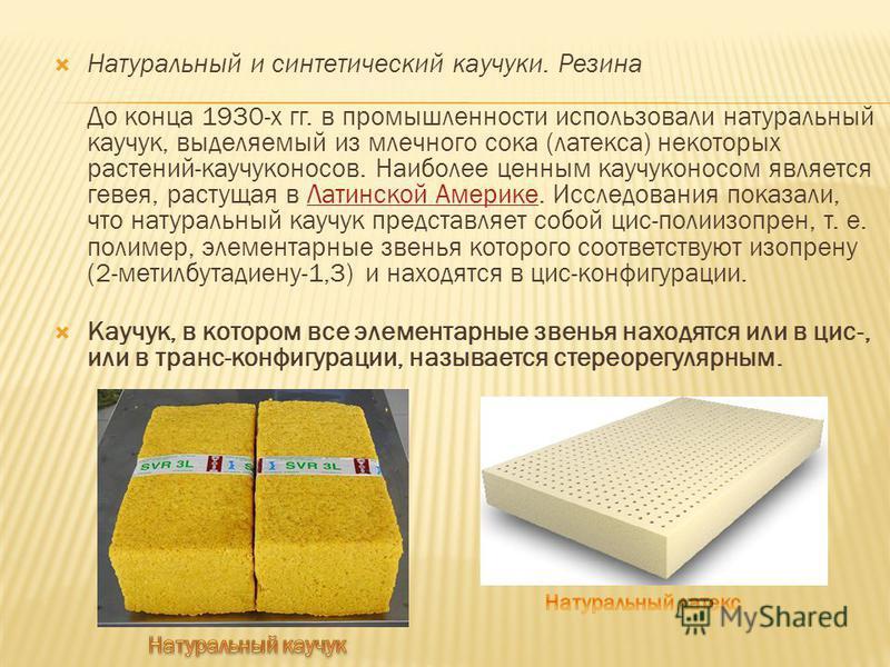 Натуральный и синтетический каучуки. Резина До конца 1930-х гг. в промышленности использовали натуральный каучук, выделяемый из млечного сока (латекса) некоторых растений-каучуконосов. Наиболее ценным каучуконосом является гевея, растущая в Латинской