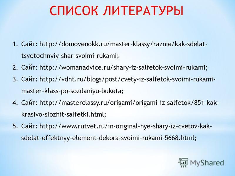 1.Сайт: http://domovenokk.ru/master-klassy/raznie/kak-sdelat- tsvetochnyiy-shar-svoimi-rukami; 2.Сайт: http://womanadvice.ru/shary-iz-salfetok-svoimi-rukami; 3.Сайт: http://vdnt.ru/blogs/post/cvety-iz-salfetok-svoimi-rukami- master-klass-po-sozdaniyu