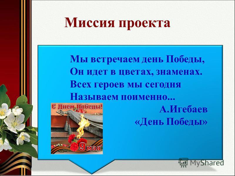Миссия проекта Мы встречаем день Победы, Он идет в цветах, знаменах. Всех героев мы сегодня Называем поименно... А.Игебаев «День Победы»