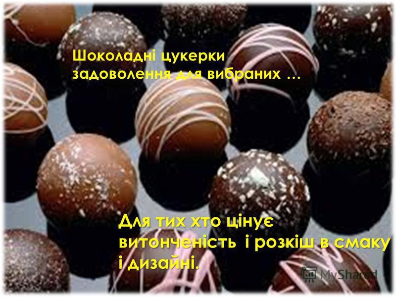 Шоколадні цукерки задоволення для вибраних … Для тих хто цінує витонченість і розкіш в смаку і дизайні.