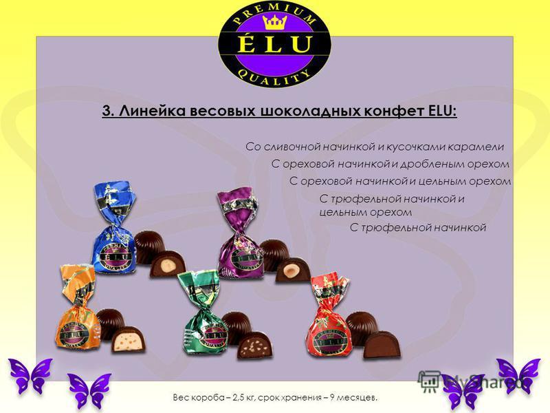 3. Линейка весовых шоколадных конфет ELU: Со сливочной начинкой и кусочками карамели С ореховой начинкой и дробленым орехом С ореховой начинкой и цельным орехом С трюфельной начинкой и цельным орехом С трюфельной начинкой Вес короба – 2,5 кг, срок хр