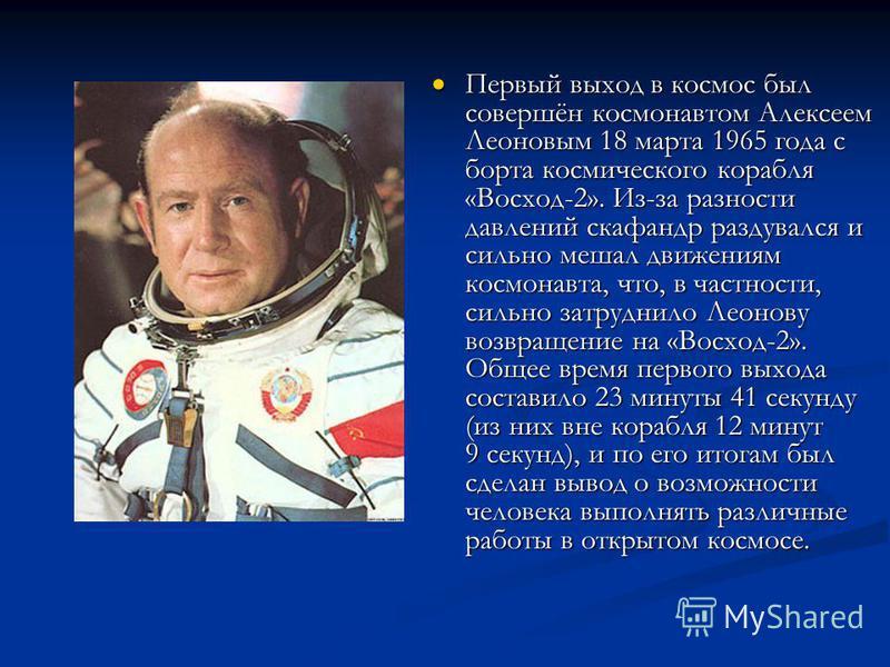 Первый выход в космос был совершён космонавтом Алексеем Леоновым 18 марта 1965 года с борта космического корабля «Восход-2». Из-за разности давлений скафандр раздувался и сильно мешал движениям космонавта, что, в частности, сильно затруднило Леонову