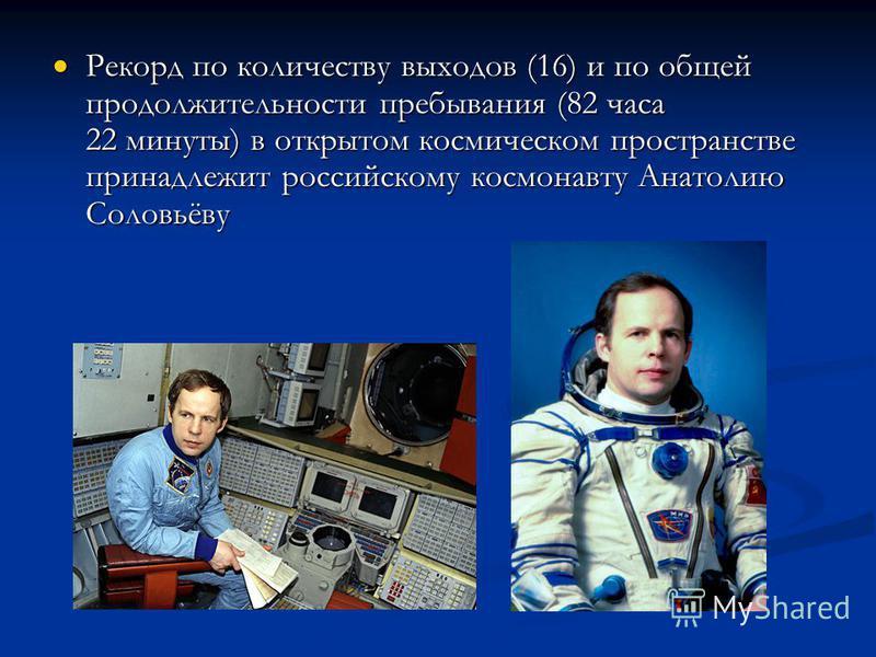 Рекорд по количеству выходов (16) и по общей продолжительности пребывания (82 часа 22 минуты) в открытом космическом пространстве принадлежит российскому космонавту Анатолию Соловьёву