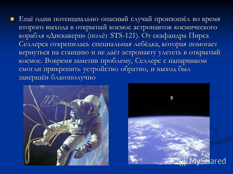 Ещё один потенциально опасный случай произошёл во время второго выхода в открытый космос астронавтов космического корабля «Дискавери» (полёт STS-121). От скафандра Пирса Селлерса открепилась специальная лебёдка, которая помогает вернуться на станцию
