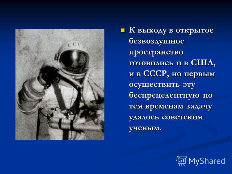 К выходу в открытое безвоздушное пространство готовились и в США, и в СССР, но первым осуществить эту беспрецедентную по тем временам задачу удалось советским ученым.