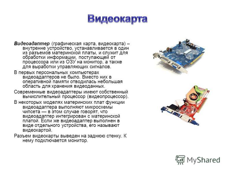 Видеоадаптер (графическая карта, видеокарта) – внутренне устройство, устанавливается в один из разъемов материнской платы, и служит для обрапотки информации, поступающей от процессора или из ОЗУ на монитор, а также для вырапотки управляющих сигналов.