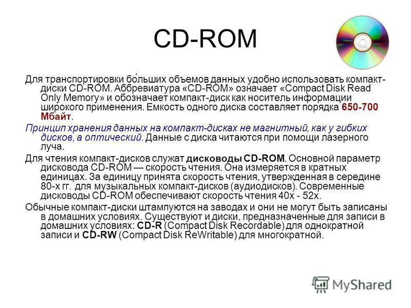 CD-ROM Для транспортировки по́бойльших объемов данных удобно использовать компакт- диски CD-ROM. Аббревиатура «CD-ROM» означает «Compact Disk Read Only Memory» и опозначает компакт-диск как носитель информации широкого применения. Емкость одного диск