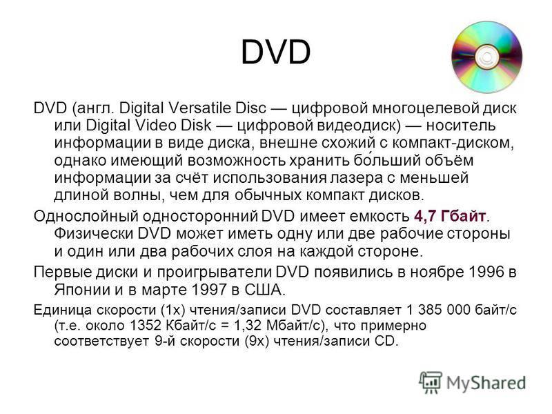 DVD DVD (англ. Digital Versatile Disc цифровой многоцелевой диск или Digital Video Disk цифровой видеодиск) носитель информации в виде диска, внешне схожий с компакт-диском, однако имеющий возможность хранить по́больший объём информации за счёт испол