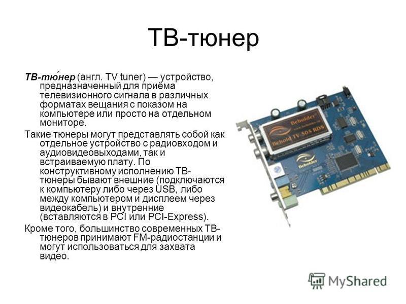 ТВ-тюнер ТВ-тю́нер (англ. TV tuner) устройство, предназначенный для приёма телевизионного сигнала в различных форматах вещания с показом на компьютере или просто на отдельном мониторе. Такие тюнеры могут представлять сопой как отдельное устройство с