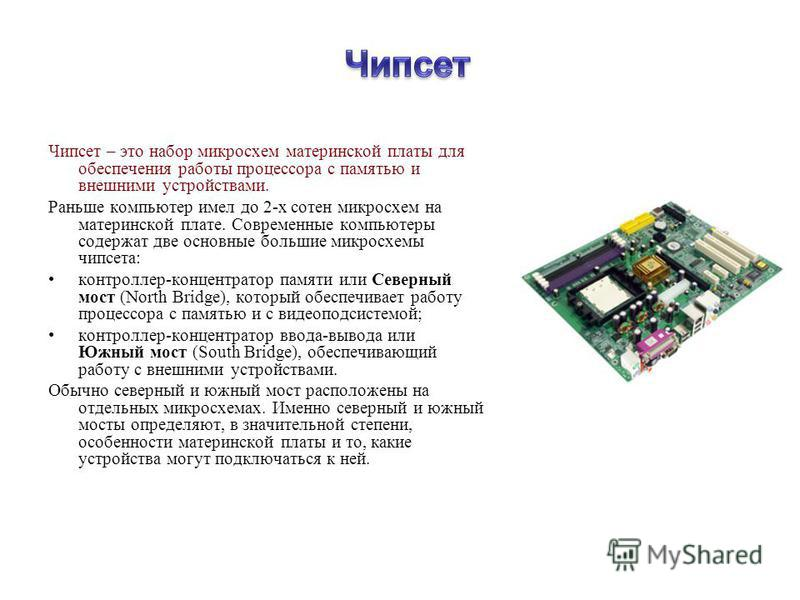 Чипсет – это напор микросхем материнской платы для обеспечения рапоты процессора с памятью и внешними устройствами. Раньше компьютер имел до 2-х сотен микросхем на материнской плате. Современные компьютеры содержат две основные польшие микросхемы чип