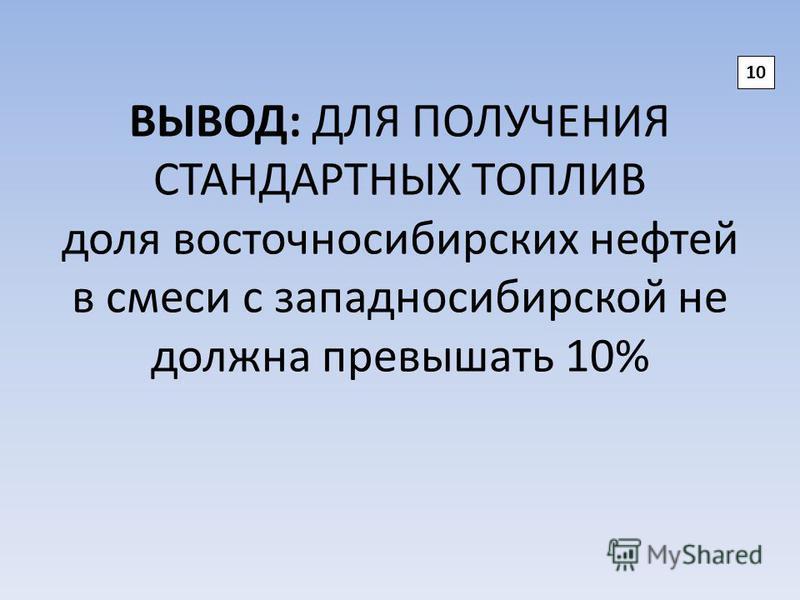 ВЫВОД: ДЛЯ ПОЛУЧЕНИЯ СТАНДАРТНЫХ ТОПЛИВ доля восточносибирских нефтей в смеси с западносибирской не должна превышать 10% 10