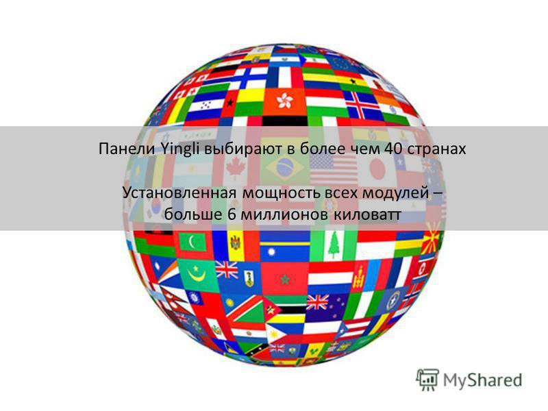 Панели Yingli выбирают в более чем 40 странах Установленная мощность всех модулей – больше 6 миллионов киловатт