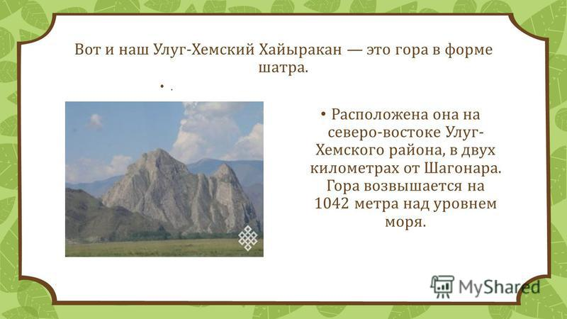 Вот и наш Улуг-Хемский Хайыракан это гора в форме шатра.. Расположена она на северо-востоке Улуг- Хемского района, в двух километрах от Шагонара. Гора возвышается на 1042 метра над уровнем моря.