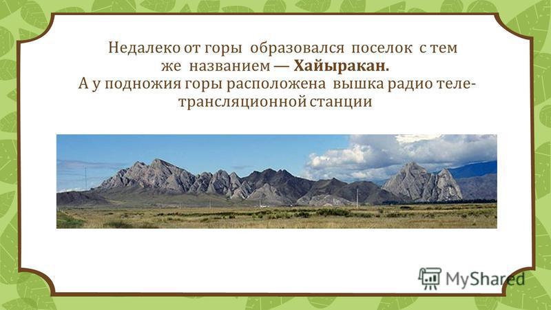 Недалеко от горы образовался поселок с тем же названием Хайыракан. А у подножия горы расположена вышка радио теле- трансляционной станции