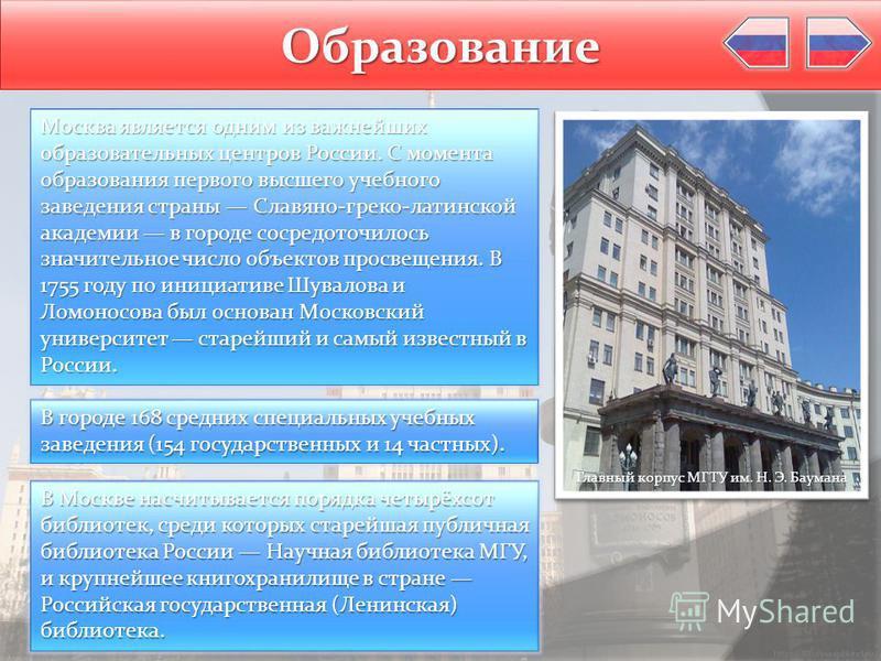 Образование Москва является одним из важнейших образовательных центров России. С момента образования первого высшего учебного заведения страны Славяно-греко-латинской академии в городе сосредоточилось значительное число объектов просвещения. В 1755 г