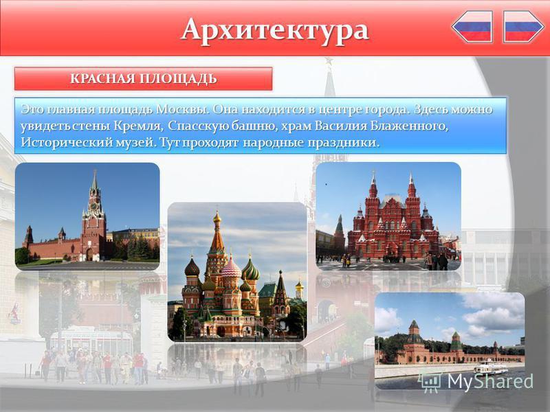 Архитектура КРАСНАЯ ПЛОЩАДЬ Это главная площадь Москвы. Она находится в центре города. Здесь можно увидеть стены Кремля, Спасскую башню, храм Василия Блаженного, Исторический музей. Тут проходят народные праздники.