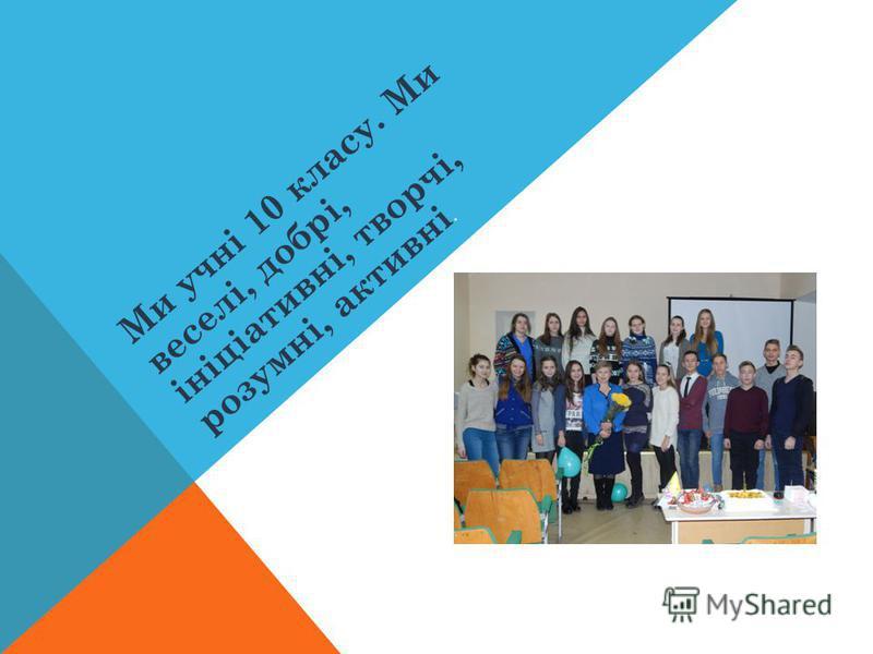 Ми учні 10 класу. Ми веселі, добрі, ініціативні, творчі, розумні, активні.