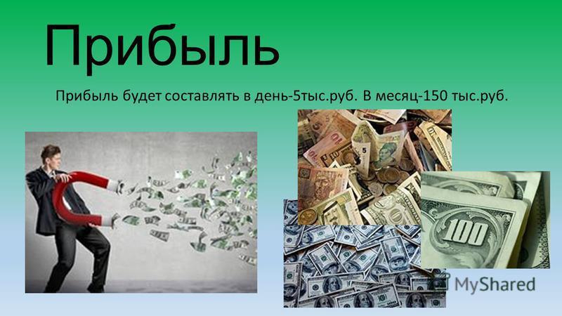 Прибыль Прибыль будет составлять в день-5 тыс.руб. В месяц-150 тыс.руб.