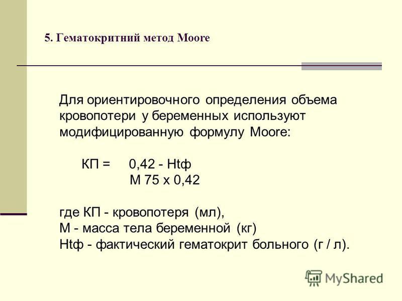 5. Гематокритний метод Мооrе Для ориентировочного определения объема кровопотери у беременных используют модифицированную формулу Moore: КП = 0,42 - Htф М 75 x 0,42 где КП - кровопотеря (мл), М - масса тела беременной (кг) Htф - фактический гематокри