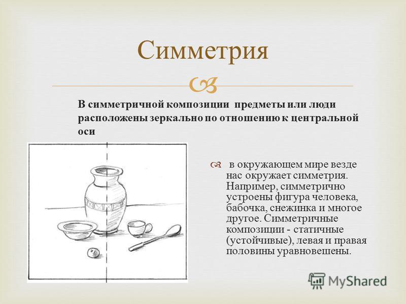 Симметрия В симметричной композиции предметы или люди расположены зеркально по отношению к центральной оси в окружающем мире везде нас окружает симметрия. Например, симметрично устроены фигура человека, бабочка, снежинка и многое другое. Симметричные