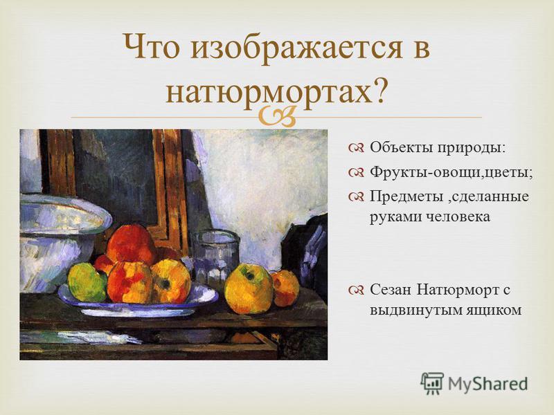 Что изображается в натюрмортах ? Объекты природы : Фрукты - овощи, цветы ; Предметы, сделанные руками человека Сезан Натюрморт с выдвинутым ящиком