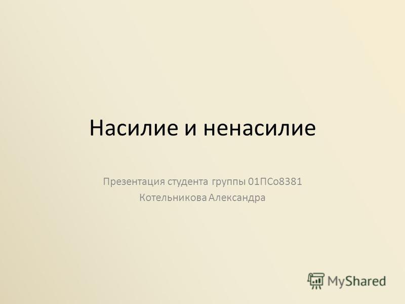 Насилие и ненасилие Презентация студента группы 01ПСо 8381 Котельникова Александра