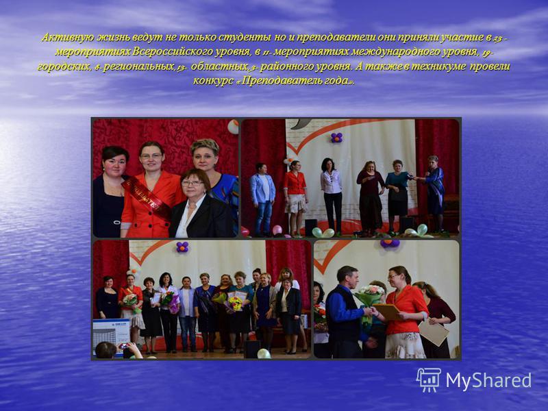 Активную жизнь ведут не только студенты но и преподаватели они приняли участие в 23 - мероприятиях Всероссийского уровня, в 11- мероприятиях международного уровня, 19- городских, 8- региональных,13- областных,3- районного уровня. А также в техникуме