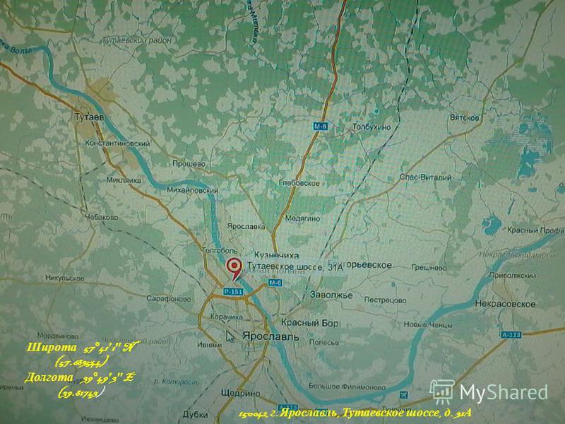 150042, г. Ярославль, Тутаевское шоссе, д. 31 А Широта 57°41 1 N (57.683544) Долгота 39°49 3 E (39.81743)