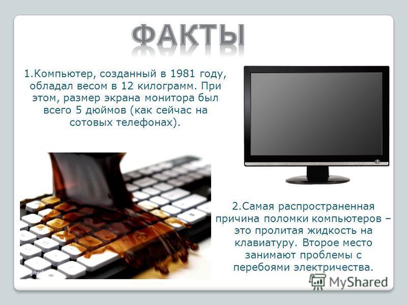 1.Компьютер, созданный в 1981 году, обладал весом в 12 килограмм. При этом, размер экрана монитора был всего 5 дюймов (как сейчас на сотовых телефонах). 2. Самая распространенная причина поломки компьютеров – это пролитая жидкость на клавиатуру. Втор