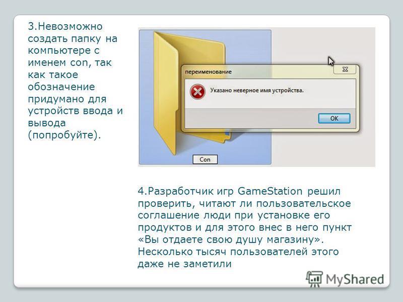 3. Невозможно создать папку на компьютере с именем con, так как такое обозначение придумано для устройств ввода и вывода (попробуйте). 4. Разработчик игр GameStation решил проверить, читают ли пользовательское соглашение люди при установке его продук