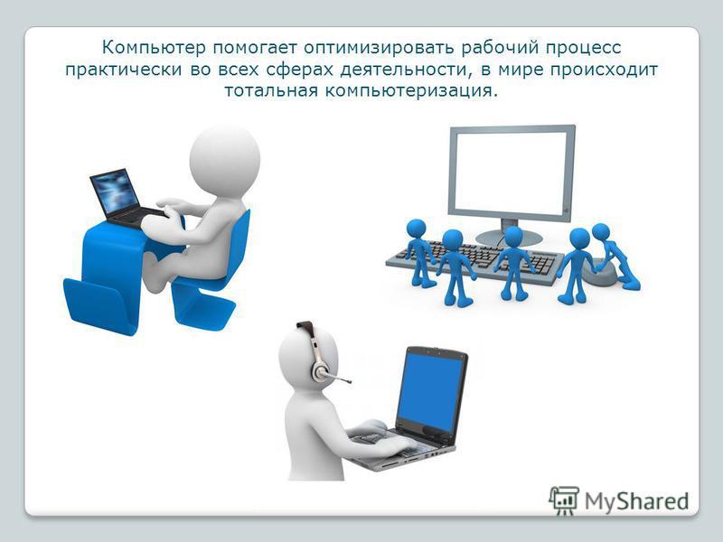 Компьютер помогает оптимизировать рабочий процесс практически во всех сферах деятельности, в мире происходит тотальная компьютеризация.