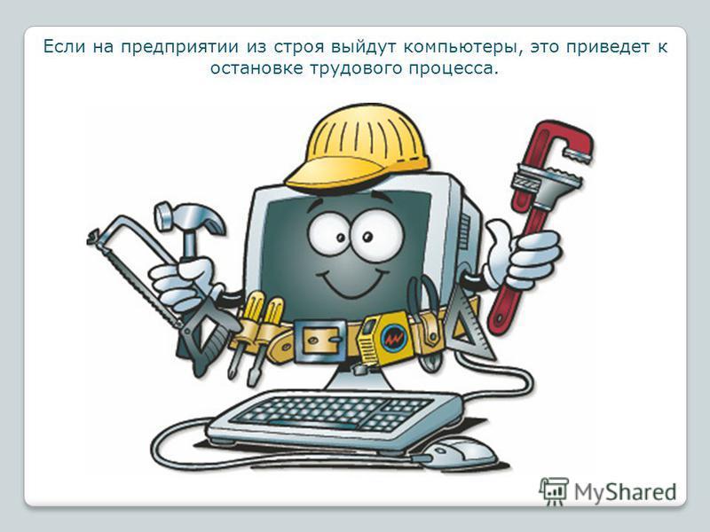 Если на предприятии из строя выйдут компьютеры, это приведет к остановке трудового процесса.
