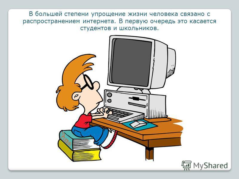 В большей степени упрощение жизни человека связано с распространением интернета. В первую очередь это касается студентов и школьников.