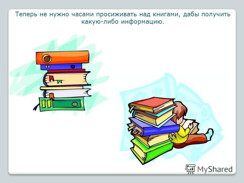Теперь не нужно часами просиживать над книгами, дабы получить какую-либо информацию.