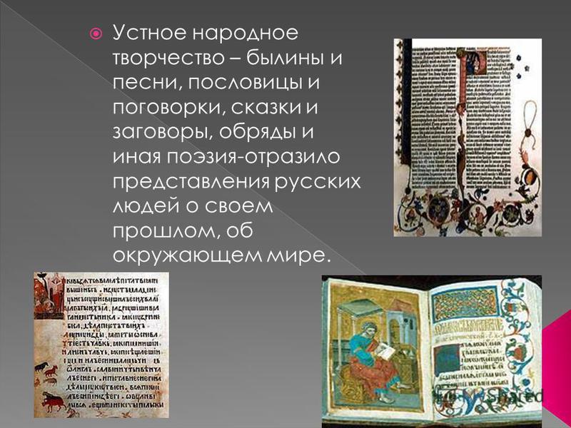 Устное народное творчество – былины и песни, пословицы и поговорки, сказки и заговоры, обряды и иная поэзия-отразило представления русских людей о своем прошлом, об окружающем мире.