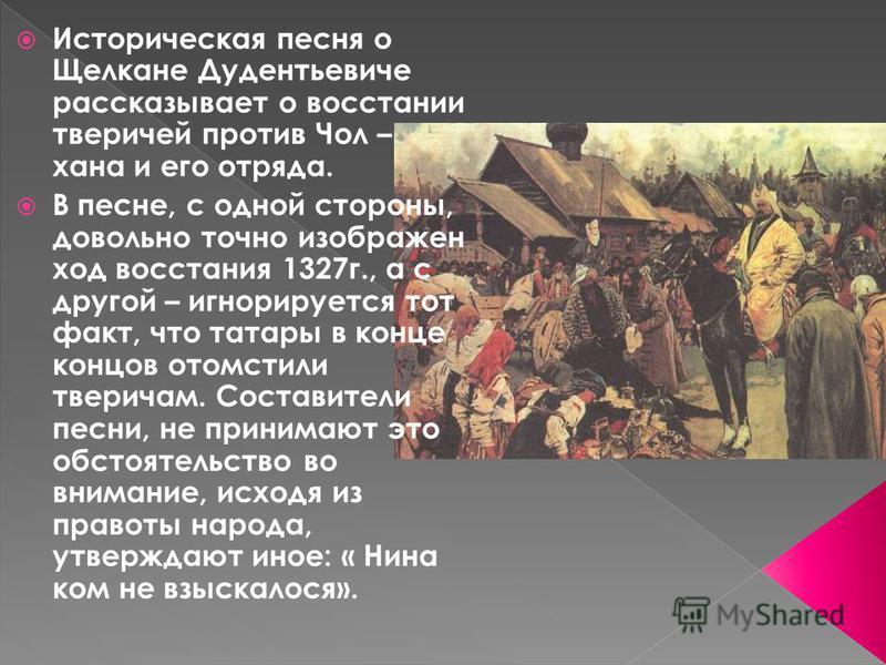 Историческая песня о Щелкане Дудентьевиче рассказывает о восстании тверичей против Чол – хана и его отряда. В песне, с одной стороны, довольно точно изображен ход восстания 1327 г., а с другой – игнорируется тот факт, что татары в конце концов отомст